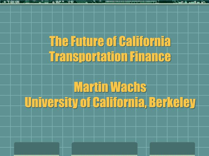 the future of california transportation finance martin wachs university of california berkeley n.