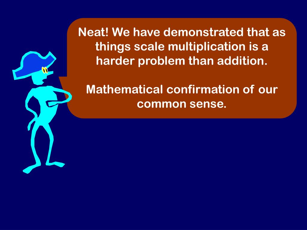 Neat! We have demonstrated that as things scale multiplication is a harder problem than addition.