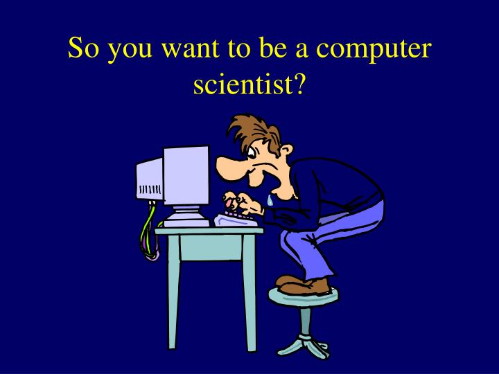 So you want to be a computer scientist