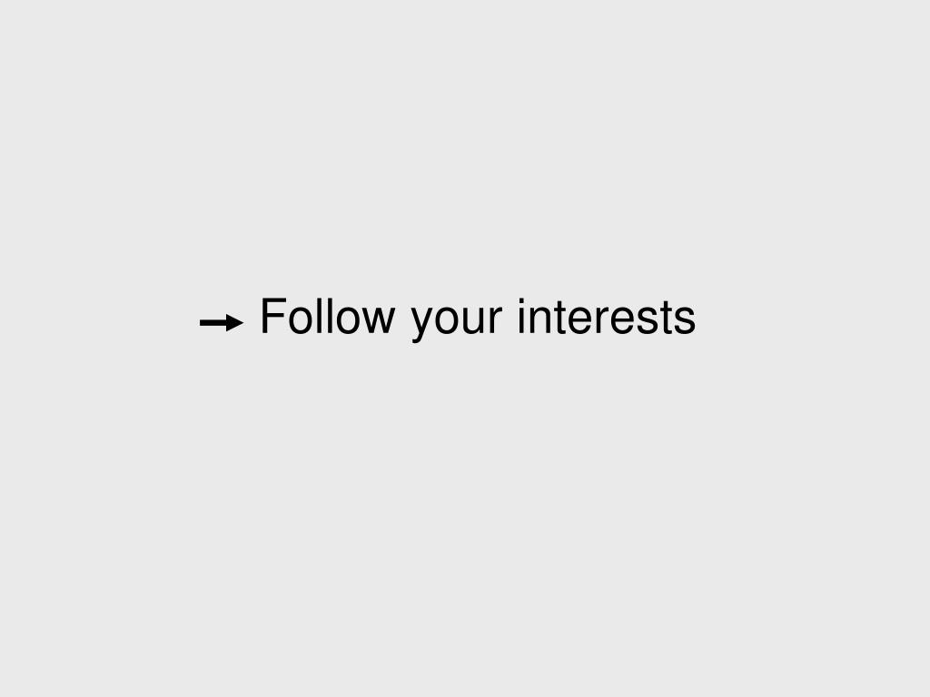 Follow your interests