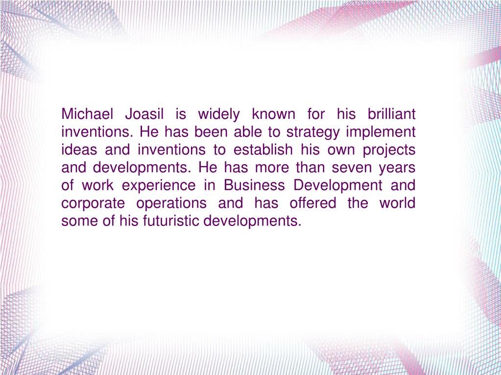 Michael Joasil is widely known for his brilliant inventions. He has been able to strategy implement ideas and inventions to establish his own projects and developments. He has more than seven years of work experience in Business Development and corporate operations and has offered the world some of his futuristic developments.
