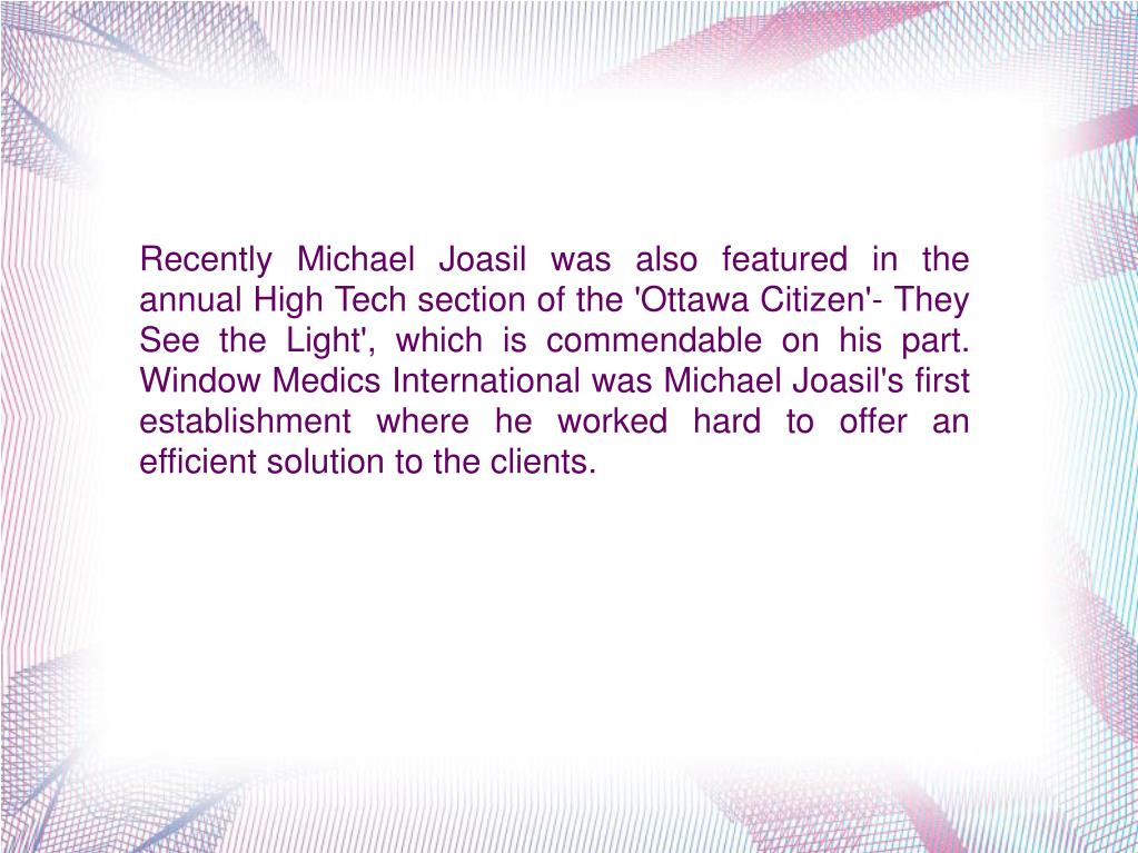 Recently Michael Joasil was also featured in the annual High Tech section of the 'Ottawa Citizen'- They See the Light', which is commendable on his part. Window Medics International was Michael Joasil's first establishment where he worked hard to offer an efficient solution to the clients.