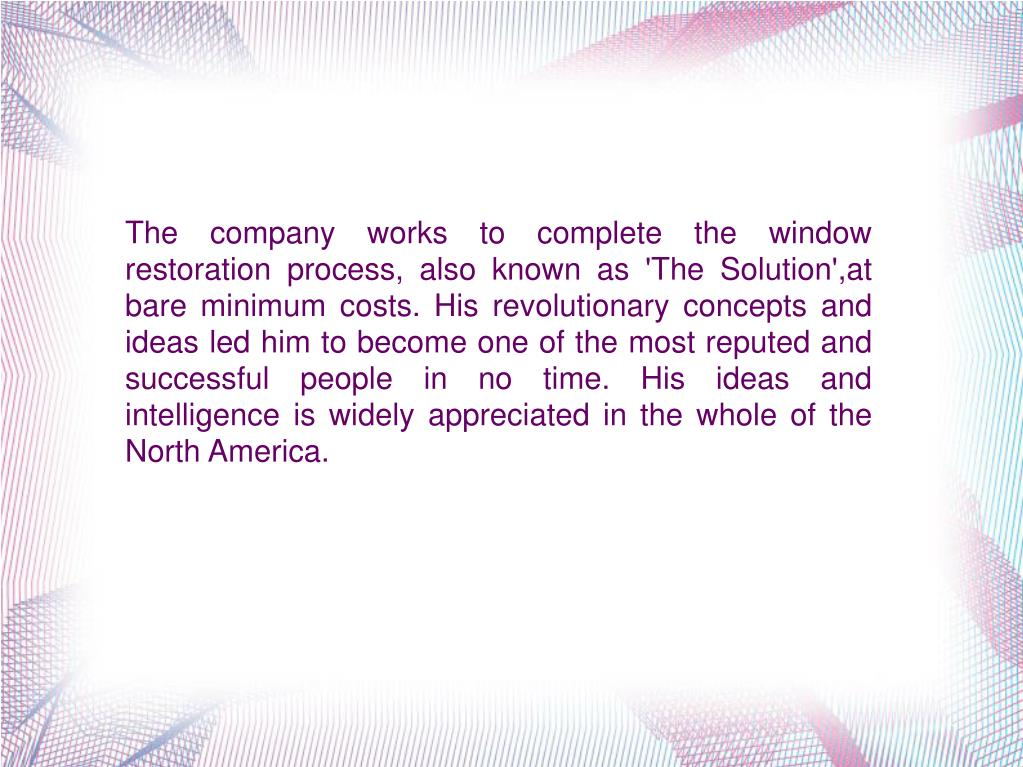 The company works to complete the window restoration process, also known as 'The Solution',at bare minimum costs. His revolutionary concepts and ideas led him to become one of the most reputed and successful people in no time. His ideas and intelligence is widely appreciated in the whole of the North America.