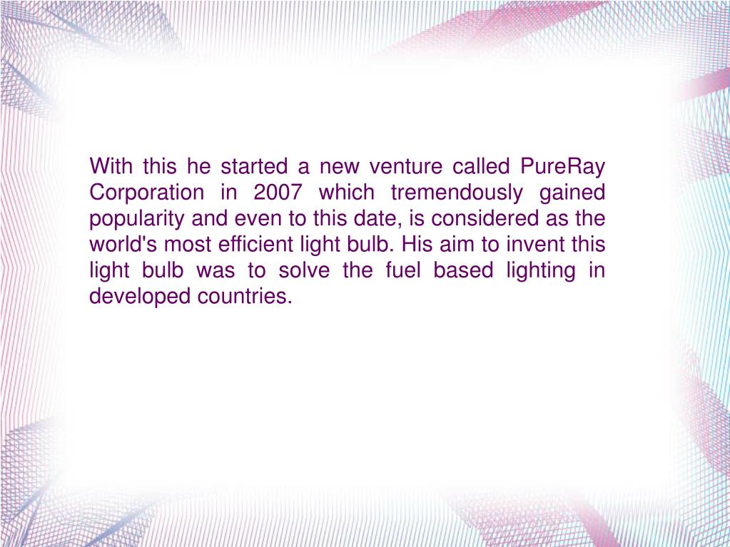 With this he started a new venture called PureRay Corporation in 2007 which tremendously gained popularity and even to this date, is considered as the world's most efficient light bulb. His aim to invent this light bulb was to solve the fuel based lighting in developed countries.
