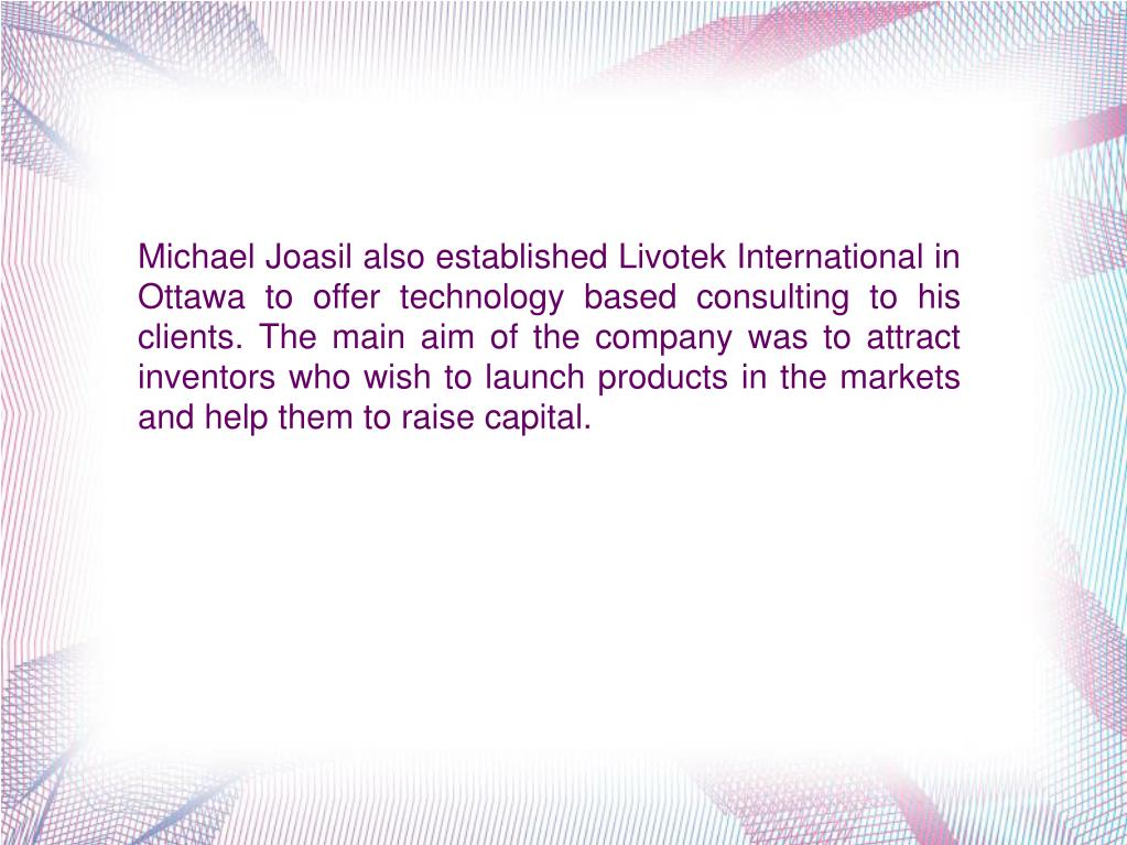 Michael Joasil also established Livotek International in Ottawa to offer technology based consulting to his clients. The main aim of the company was to attract inventors who wish to launch products in the markets and help them to raise capital.