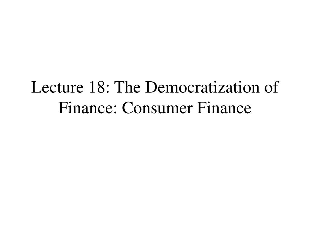 lecture 18 the democratization of finance consumer finance l.