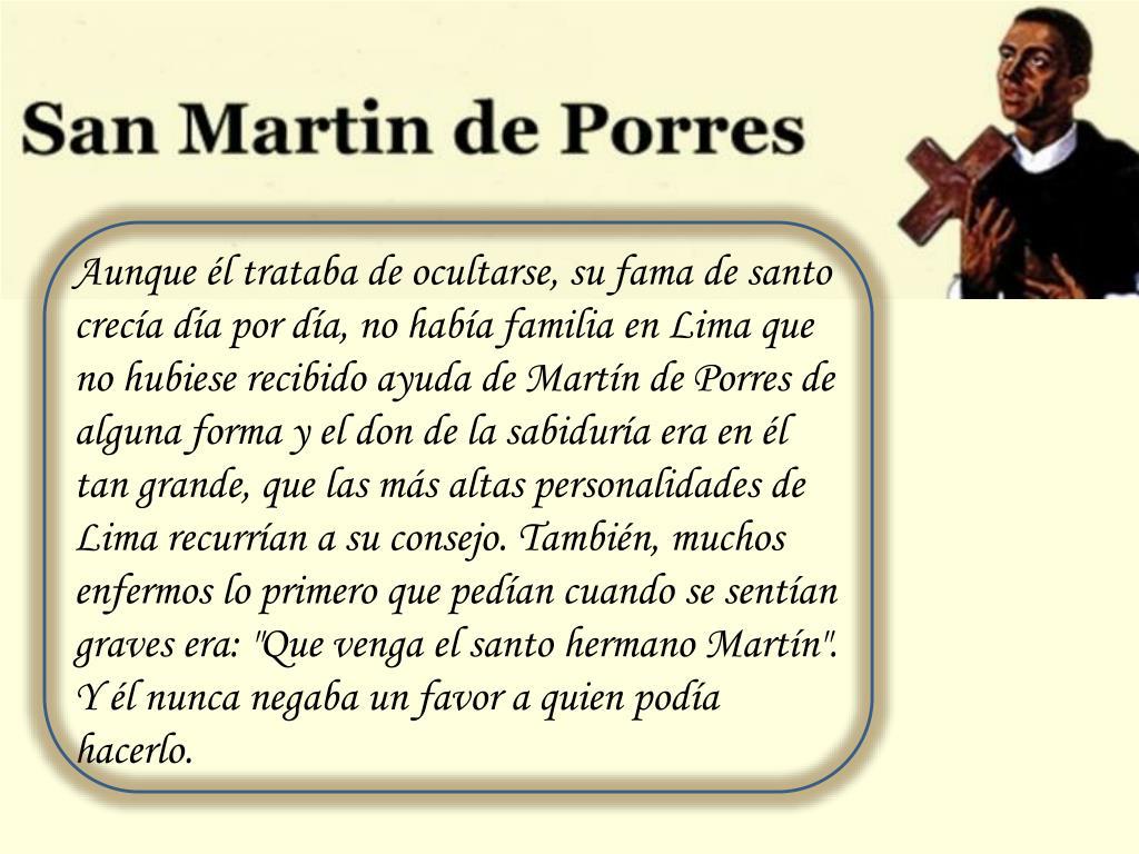 """Aunque él trataba de ocultarse, su fama de santo crecía día por día, no había familia en Lima que no hubiese recibido ayuda de Martín de Porres de alguna forma y el don de la sabiduría era en él tan grande, que las más altas personalidades de Lima recurrían a su consejo. También, muchos enfermos lo primero que pedían cuando se sentían graves era: """"Que venga el santo hermano Martín"""". Y él nunca negaba un favor a quien podía hacerlo."""