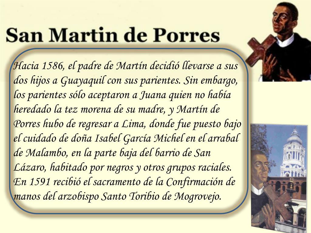 Hacia 1586, el padre de Martín decidió llevarse a sus dos hijos a Guayaquil con sus parientes. Sin embargo, los parientes sólo aceptaron a Juana quien no había heredado la tez morena de su madre, y Martín de Porres hubo de regresar a Lima, donde fue puesto bajo el cuidado de doña Isabel García Michel en el arrabal de Malambo, en la parte baja del barrio de San Lázaro, habitado por negros y otros grupos raciales. En 1591 recibió el sacramento de la Confirmación de manos del arzobispo Santo Toribio de Mogrovejo.