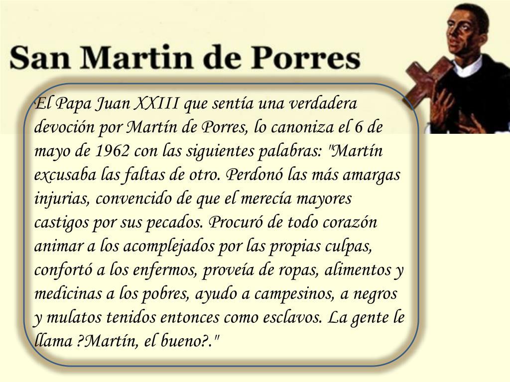 """El Papa Juan XXIII que sentía una verdadera devoción por Martín de Porres, lo canoniza el 6 de mayo de 1962 con las siguientes palabras: """"Martín excusaba las faltas de otro. Perdonó las más amargas injurias, convencido de que el merecía mayores castigos por sus pecados. Procuró de todo corazón animar a los acomplejados por las propias culpas, confortó a los enfermos, proveía de ropas, alimentos y medicinas a los pobres, ayudo a campesinos, a negros y mulatos tenidos entonces como esclavos. La gente le llama ?Martín, el bueno?."""""""