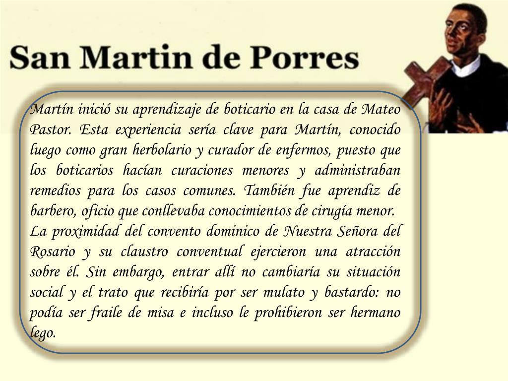 Martín inició su aprendizaje de boticario en la casa de Mateo Pastor. Esta experiencia sería clave para Martín, conocido luego como gran herbolario y curador de enfermos, puesto que los boticarios hacían curaciones menores y administraban remedios para los casos comunes. También fue aprendiz de barbero, oficio que conllevaba conocimientos de cirugía menor.