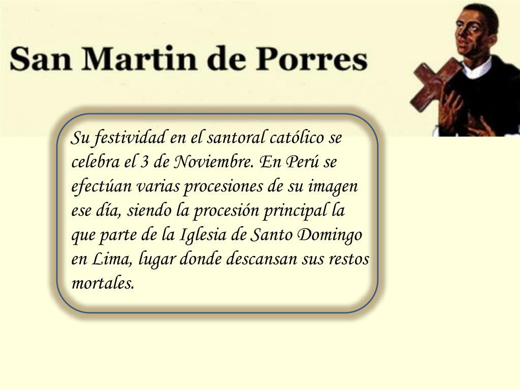 Su festividad en el santoral católico se celebra el 3 de Noviembre. En Perú se efectúan varias procesiones de su imagen ese día, siendo la procesión principal la que parte de la Iglesia de Santo Domingo en Lima, lugar donde descansan sus restos mortales.