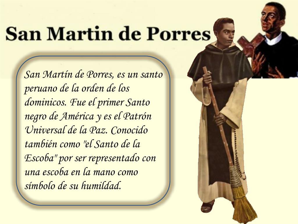 """San Martín de Porres, es un santo peruano de la orden de los dominicos. Fue el primer Santo negro de América y es el Patrón Universal de la Paz. Conocido también como """"el Santo de la Escoba"""" por ser representado con una escoba en la mano como símbolo de su humildad."""