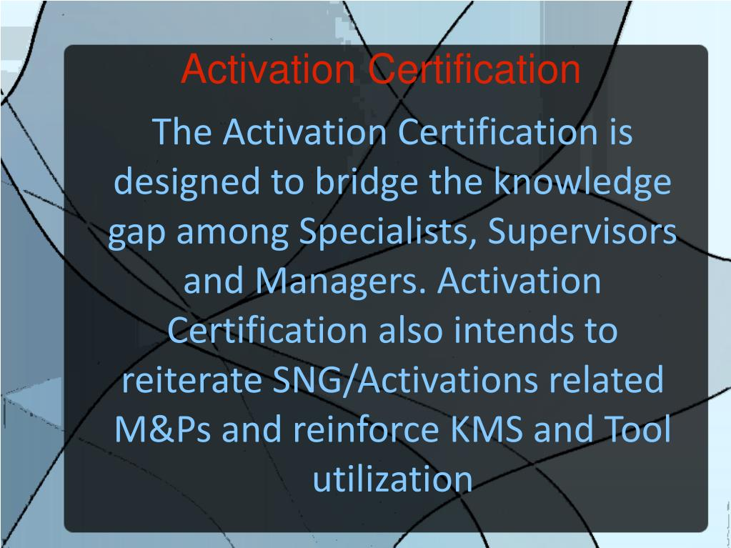 The Activation Certification is designed to bridge the knowledge gap among Specialists, Supervisors and Managers. Activation Certification also intends to reiterate SNG/Activations related M&Ps and reinforce KMS and Tool utilization