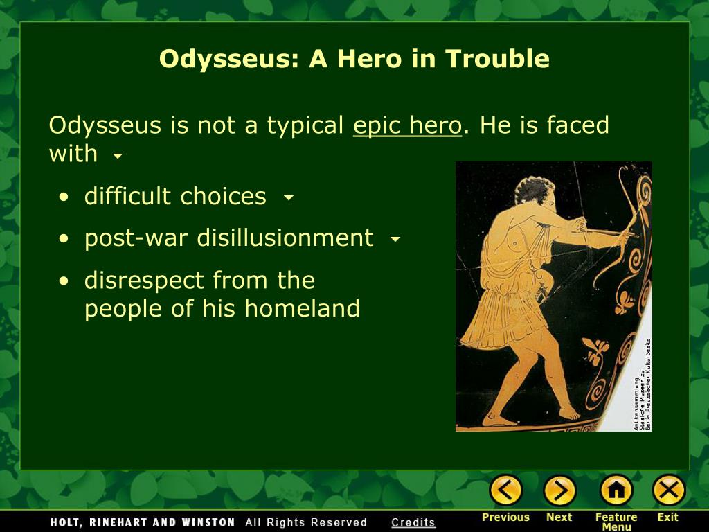 "odysseus an epic hero Homers' ""odyssey"" is about an epic hero named odysseus and his quest home ""the odyssey"" begins after the trojan war had left odysseus trapped, pointlessly seafaring for 10 years after angering poseidon, the god of the sea he tries desperately to return home to ithaka and his wife, penelope, and newborn son, telemachus."