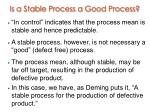 is a stable process a good process