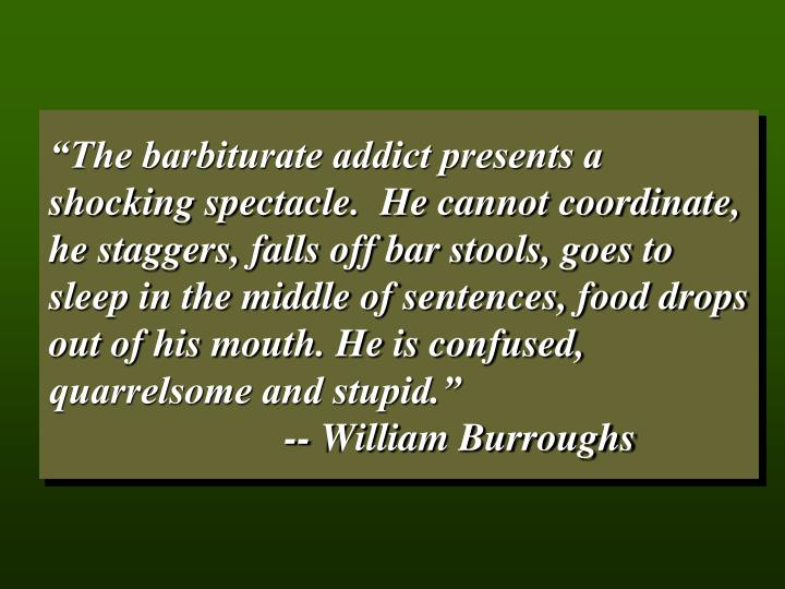 """""""The barbiturate addict presents a shocking spectacle.  He cannot coordinate, he staggers, falls o..."""