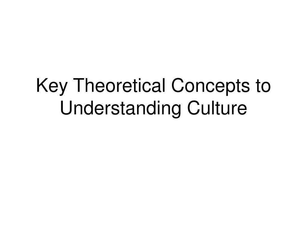 key theoretical concepts to understanding culture l.