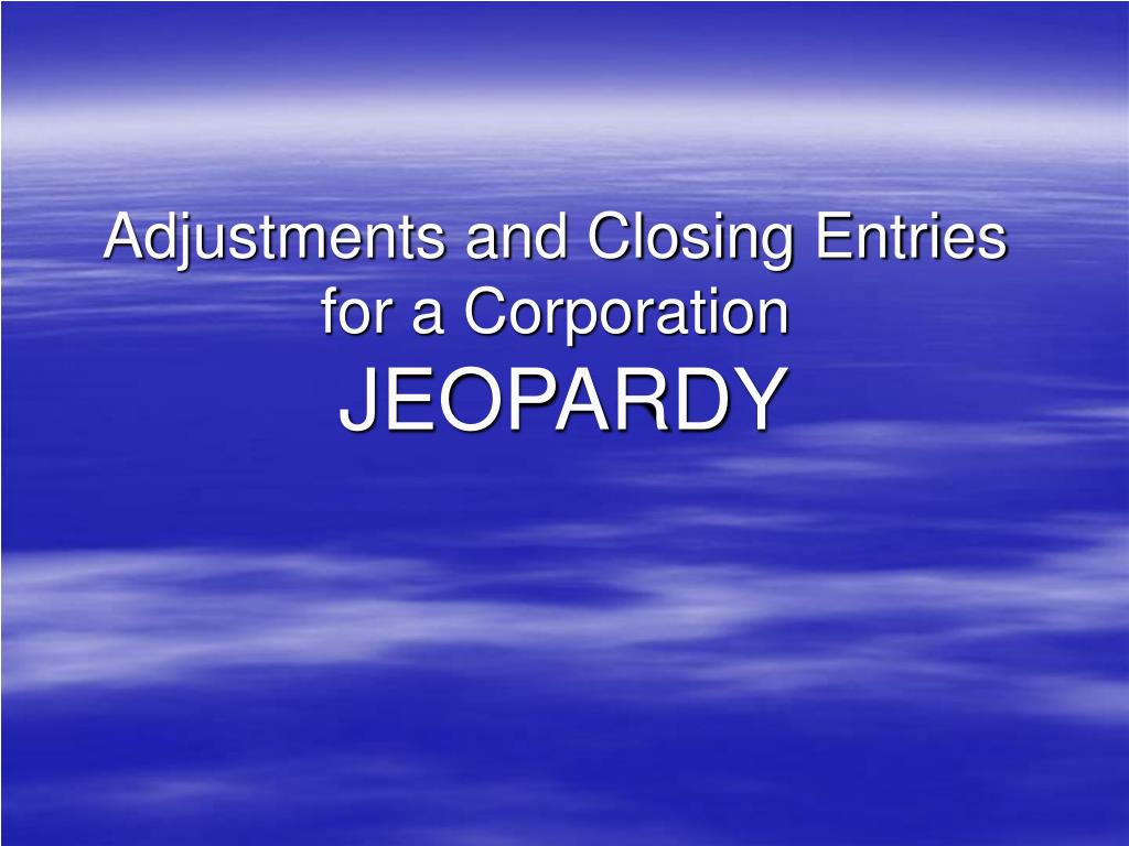 adjustments and closing entries for a corporation jeopardy l.