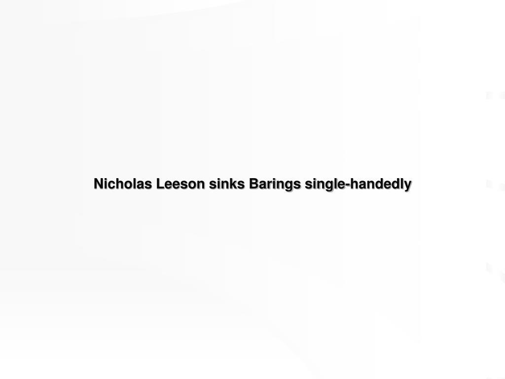 nicholas leeson sinks barings single handedly l.