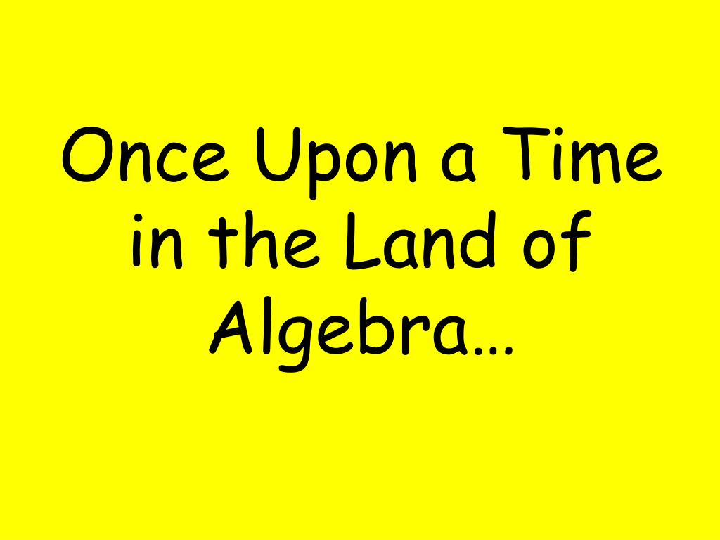 once upon a time in the land of algebra l.