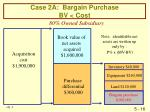 case 2a bargain purchase bv cost