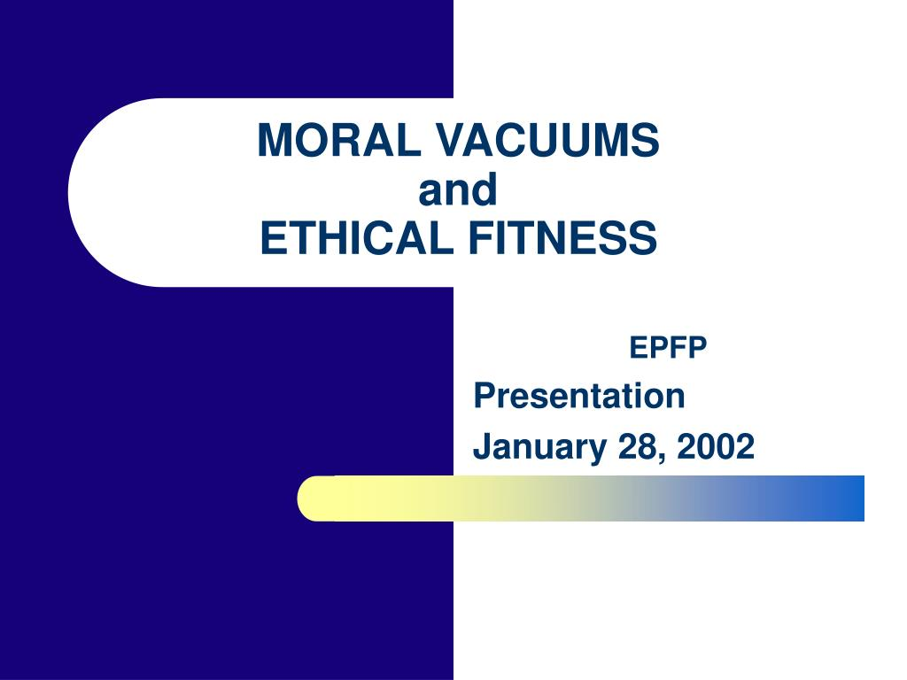 moral vacuums and ethical fitness l.