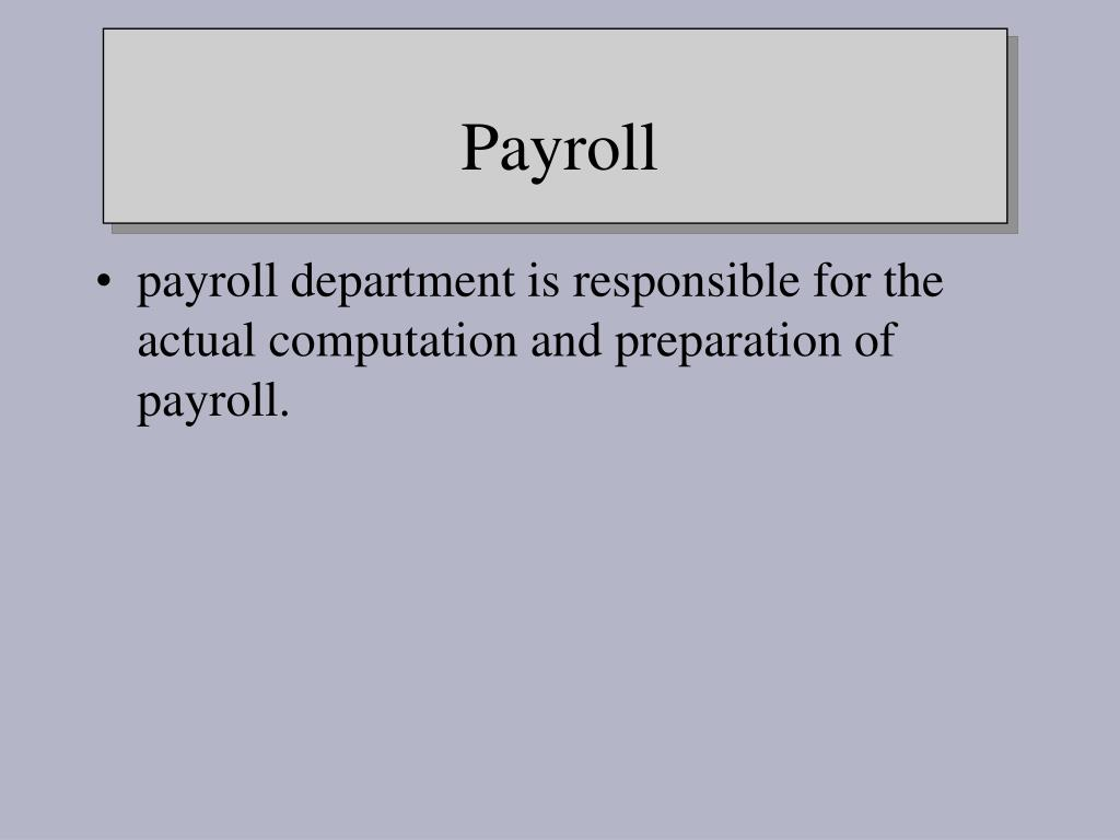 payroll department is responsible for the actual computation and preparation of payroll.
