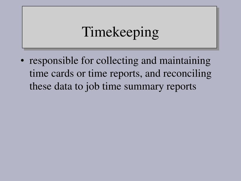 responsible for collecting and maintaining time cards or time reports, and reconciling these data to job time summary reports