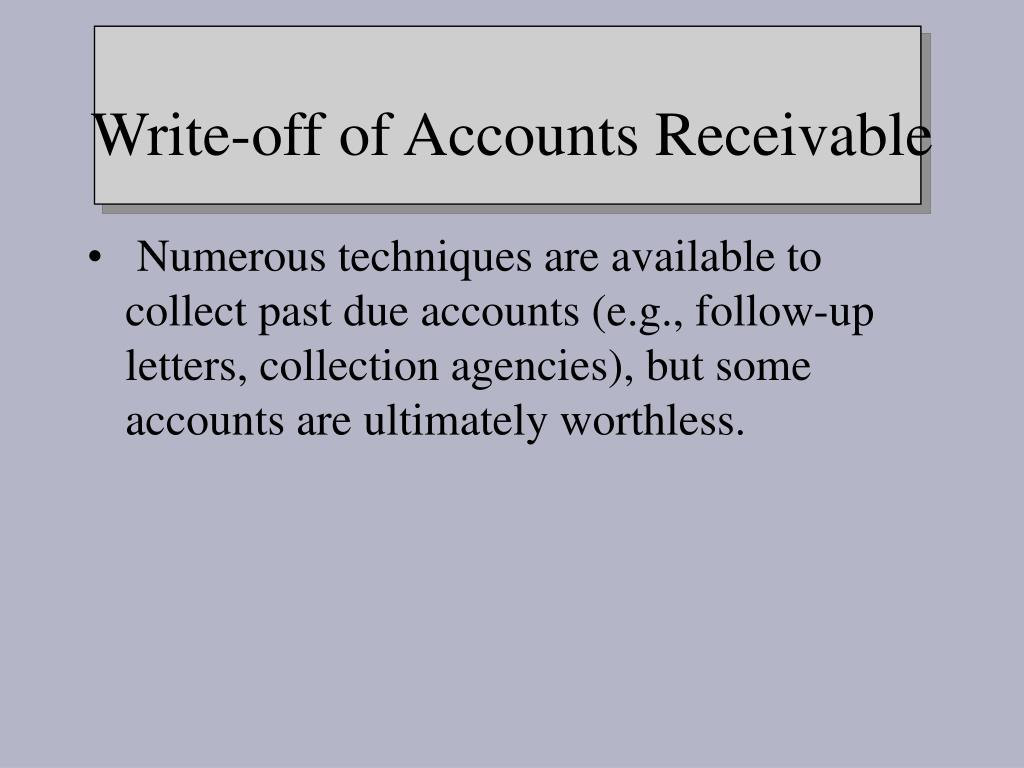Numerous techniques are available to collect past due accounts (e.g., follow-up letters, collection agencies), but some accounts are ultimately worthless.