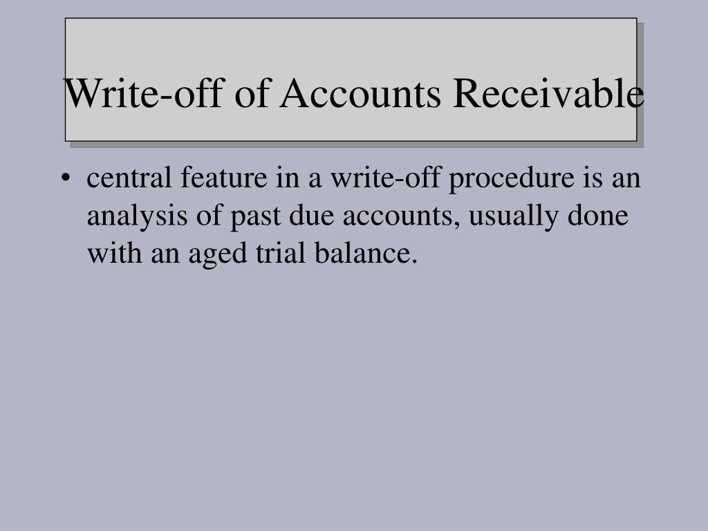 central feature in a write-off procedure is an analysis of past due accounts, usually done with an aged trial balance.