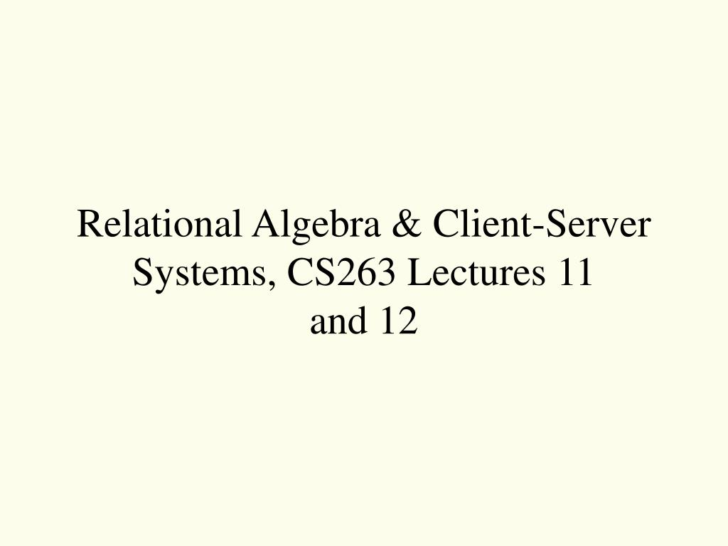 relational algebra client server systems cs263 lectures 11 and 12 l.