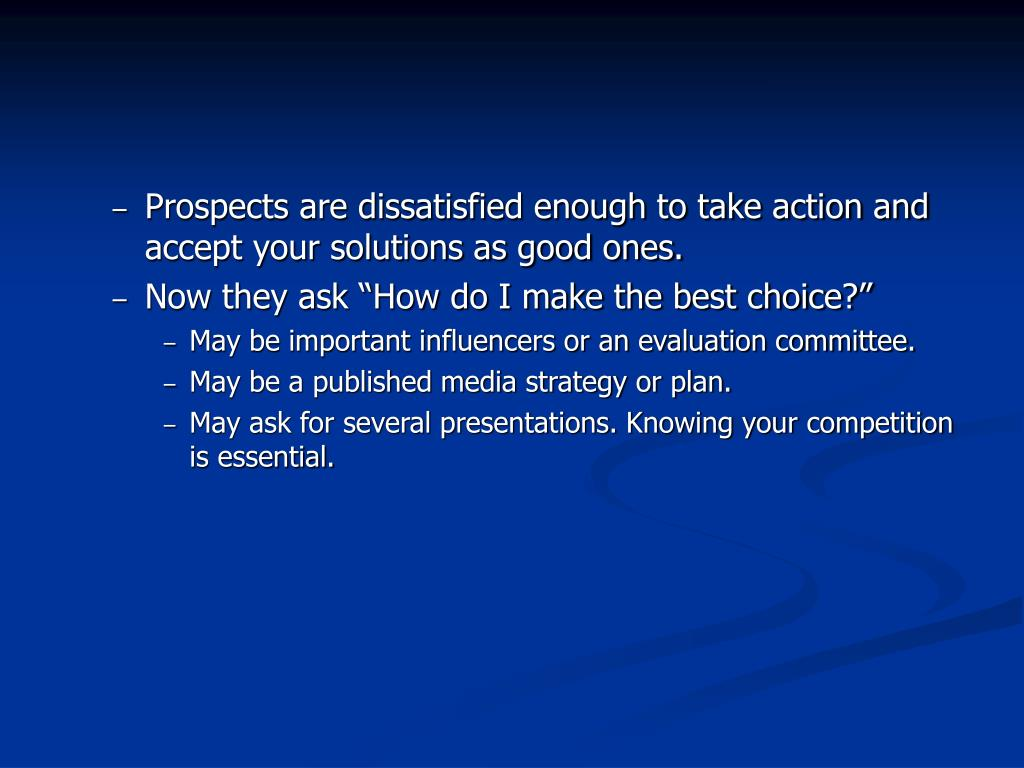 Prospects are dissatisfied enough to take action and accept your solutions as good ones.