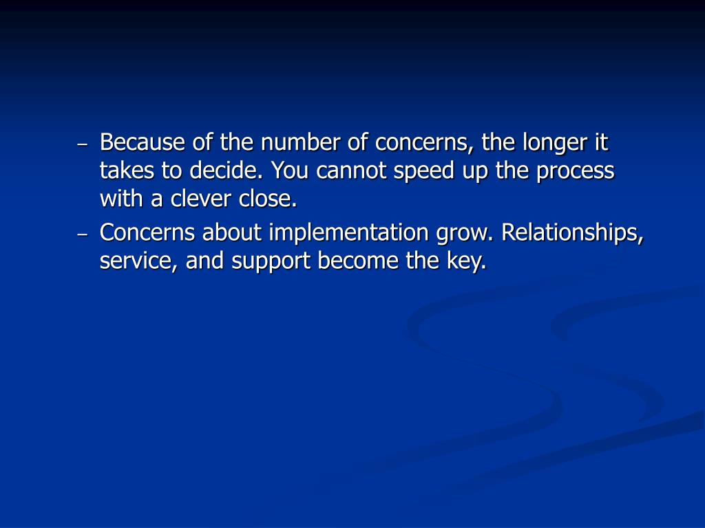 Because of the number of concerns, the longer it takes to decide. You cannot speed up the process with a clever close.