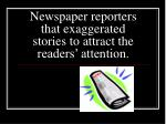 newspaper reporters that exaggerated stories to attract the readers attention