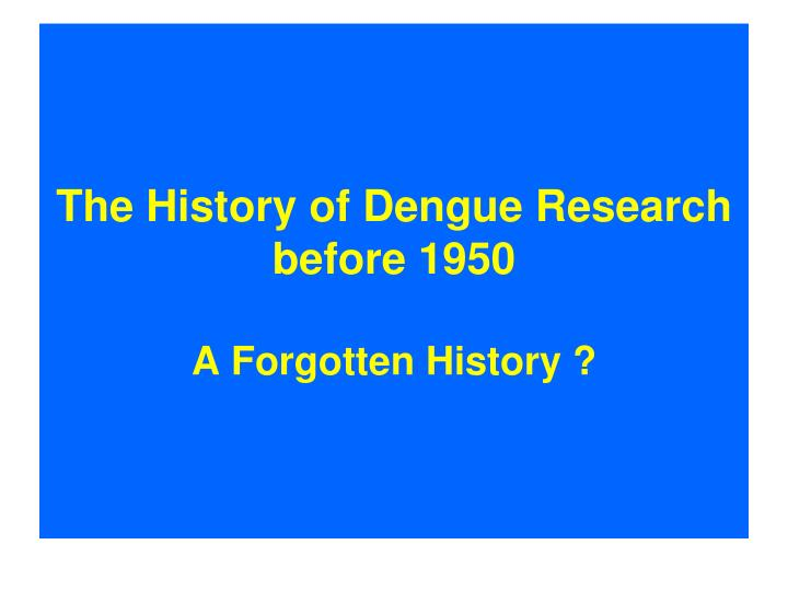 the history of dengue research before 1950 a forgotten history n.