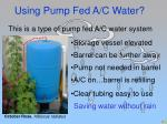 using pump fed a c water