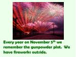 every year on november 5 th we remember the gunpowder plot we have fireworks outside