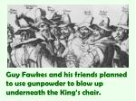 guy fawkes and his friends planned to use gunpowder to blow up underneath the king s chair