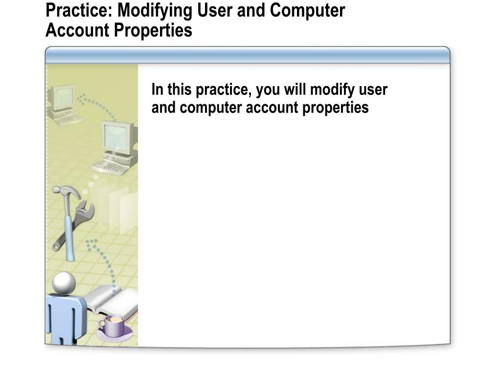 Practice: Modifying User and Computer Account Properties
