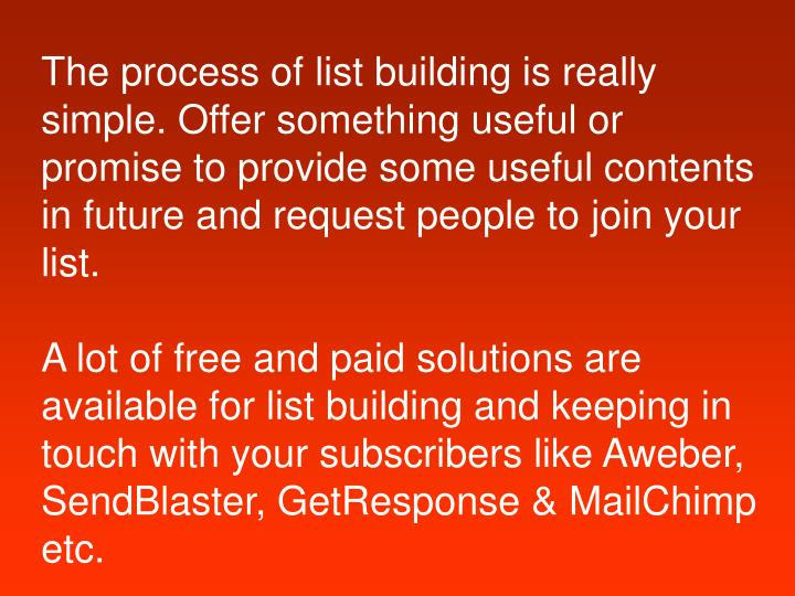 The process of list building is really simple. Offer something useful or promise to provide some use...