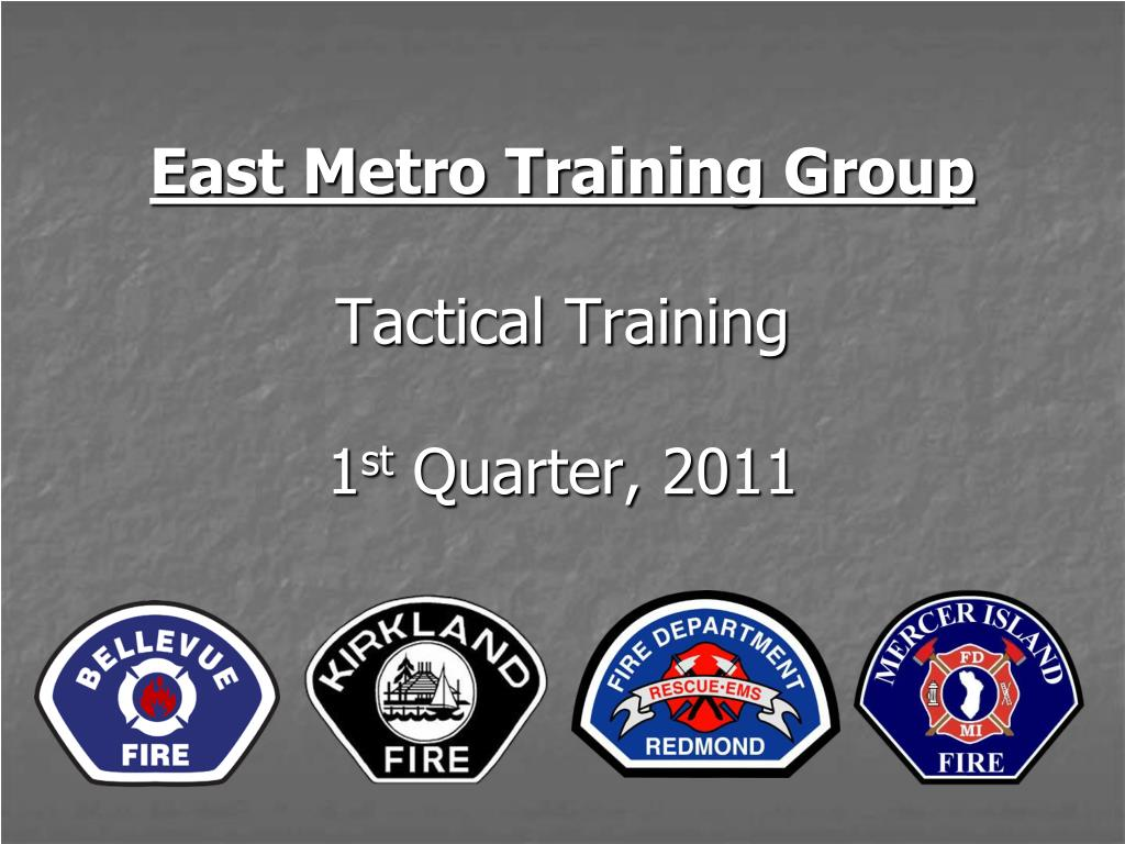 east metro training group tactical training 1 st quarter 2011 l.