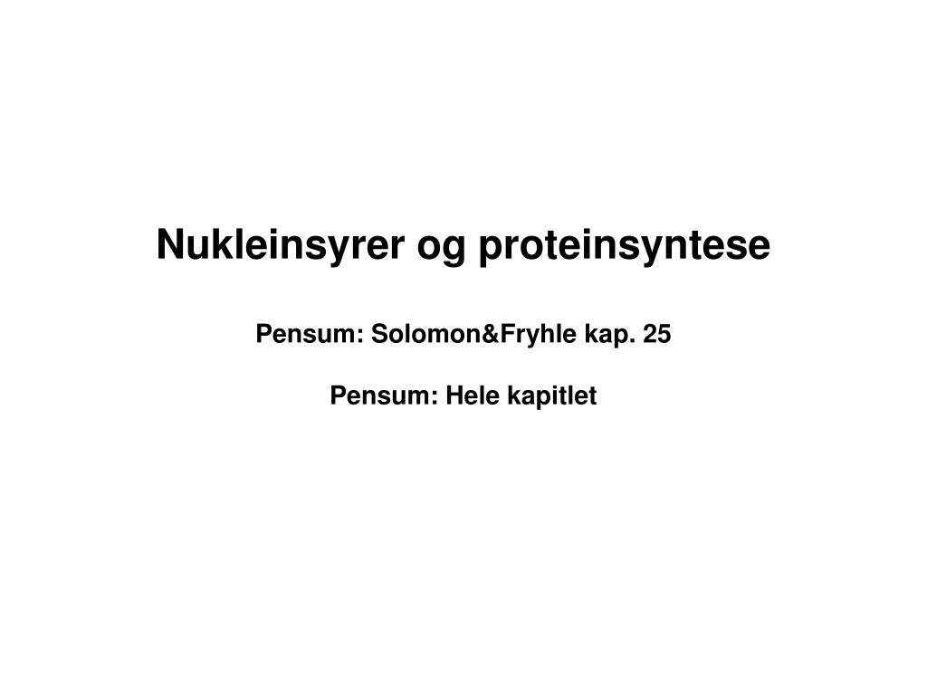 nukleinsyrer og proteinsyntese pensum solomon fryhle kap 25 pensum hele kapitlet l.