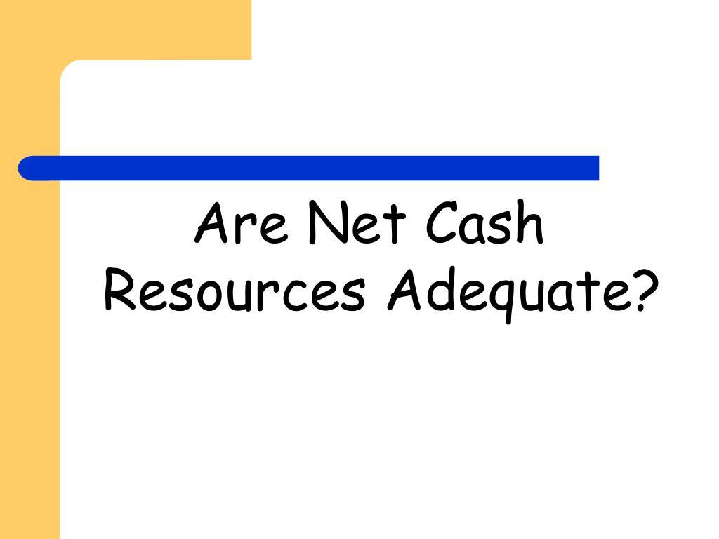 Are Net Cash Resources Adequate?