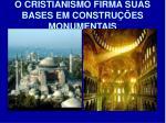 o cristianismo firma suas bases em constru es monumentais