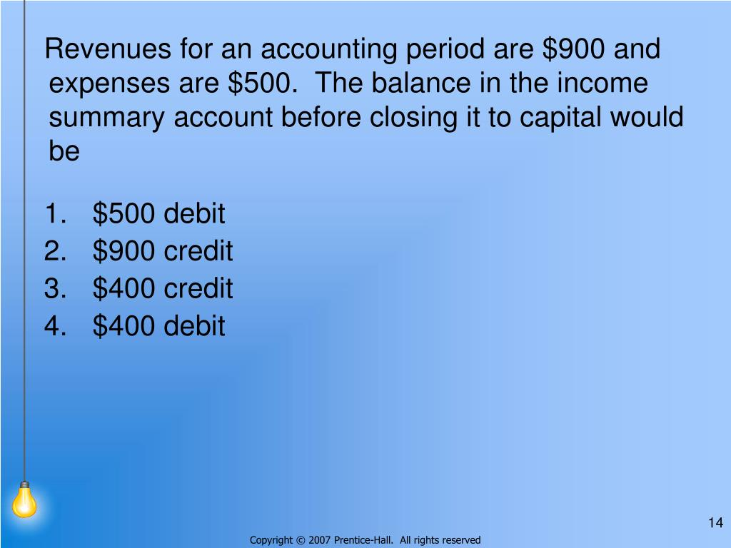 Revenues for an accounting period are $900 and expenses are $500.  The balance in the income summary account before closing it to capital would be