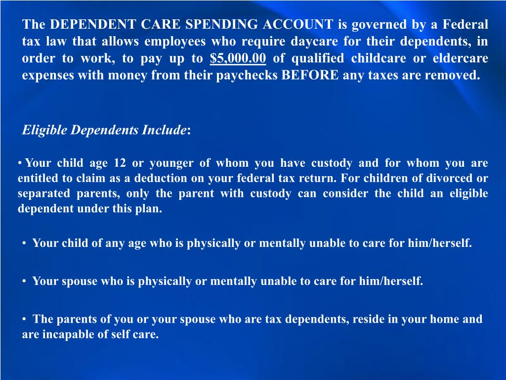 The DEPENDENT CARE SPENDING ACCOUNT is governed by a Federal tax law that allows employees who require daycare for their dependents, in order to work, to pay up to