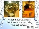 about 2 000 years ago the romans started using the hot waters