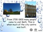 from 1700 1800 many people came to visit bath this is when much of the city centre was built