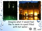 imagine what it would feel like to swim in a pool filled with hot water