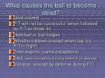 what causes the ball to become dead